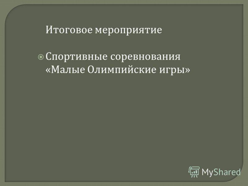 Итоговое мероприятие Спортивные соревнования « Малые Олимпийские игры »