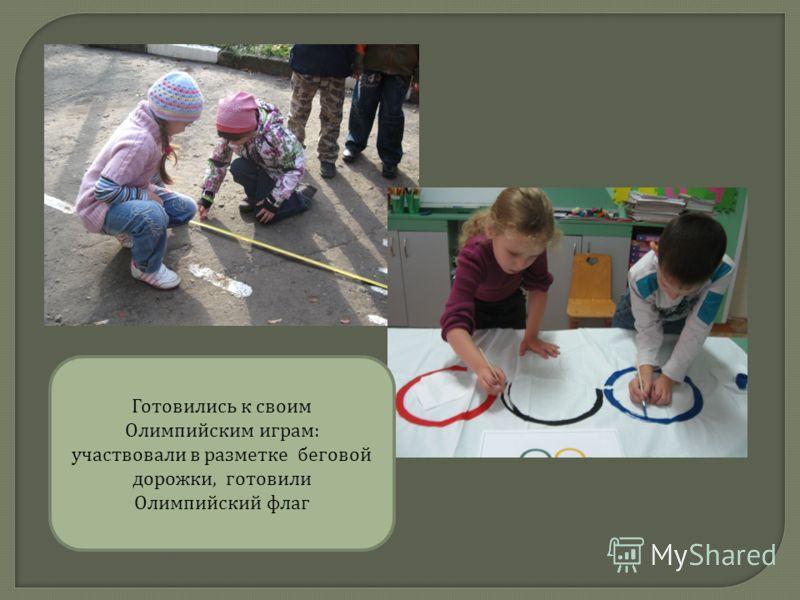 Готовились к своим Олимпийским играм : участвовали в разметке беговой дорожки, готовили Олимпийский флаг