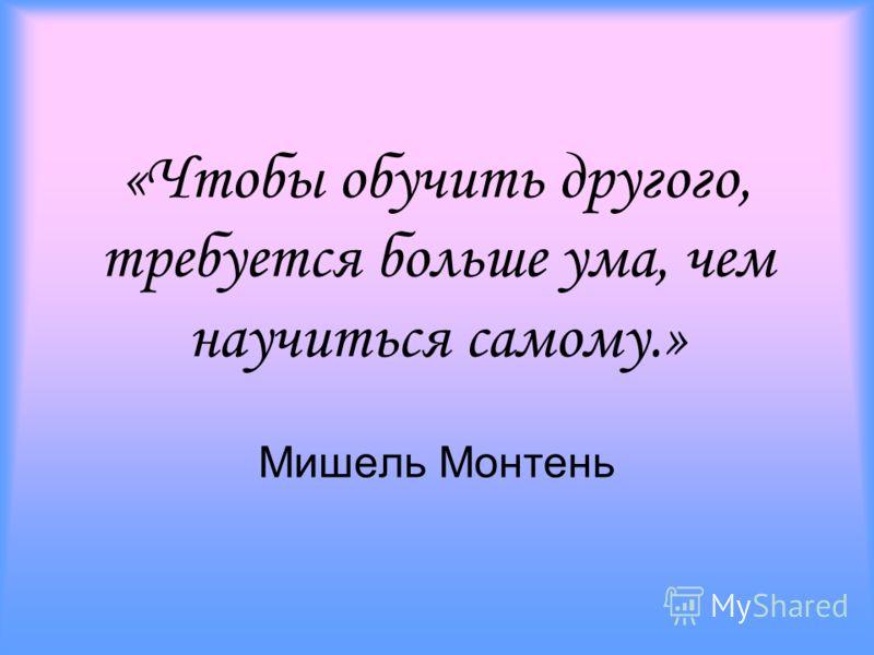 «Чтобы обучить другого, требуется больше ума, чем научиться самому.» Мишель Монтень