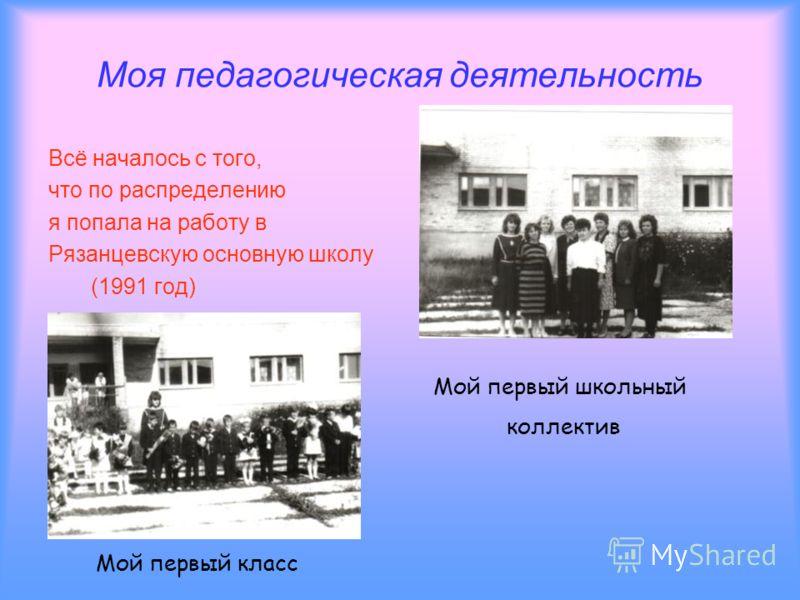 Моя педагогическая деятельность Всё началось с того, что по распределению я попала на работу в Рязанцевскую основную школу (1991 год) Мой первый школьный коллектив Мой первый класс