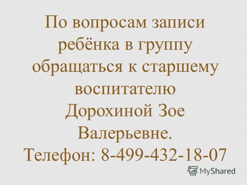 По вопросам записи ребёнка в группу обращаться к старшему воспитателю Дорохиной Зое Валерьевне. Телефон : 8-499-432-18-07