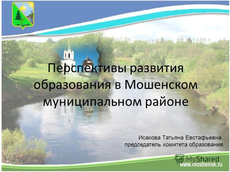 Перспективы развития образования в Мошенском муниципальном районе Исакова Татьяна Евстафьевна, председатель комитета образования