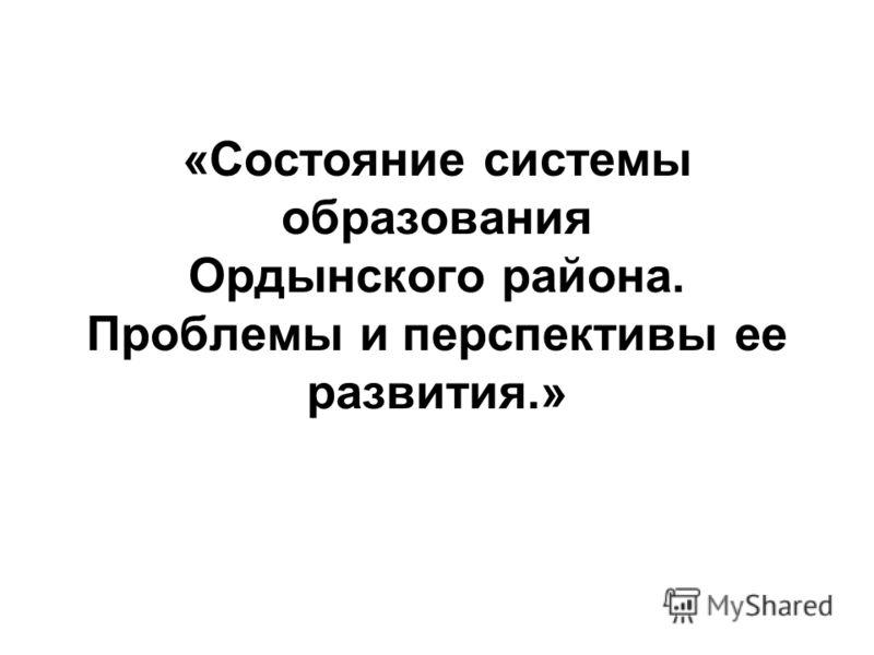 «Состояние системы образования Ордынского района. Проблемы и перспективы ее развития.»