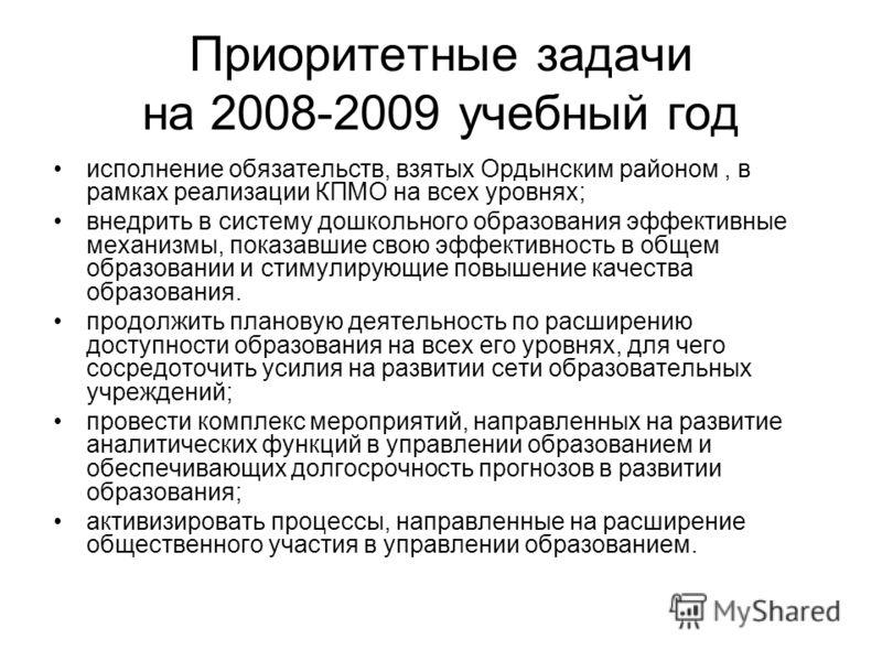 Приоритетные задачи на 2008-2009 учебный год исполнение обязательств, взятых Ордынским районом, в рамках реализации КПМО на всех уровнях; внедрить в систему дошкольного образования эффективные механизмы, показавшие свою эффективность в общем образова