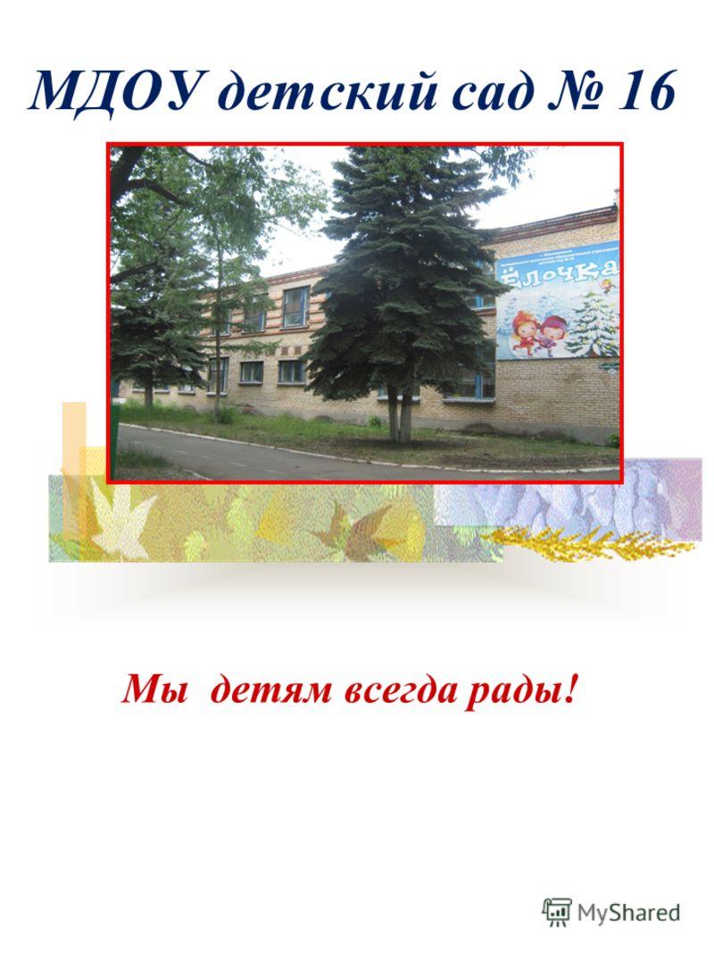 МДОУ детский сад 16 Мы детям всегда рады!