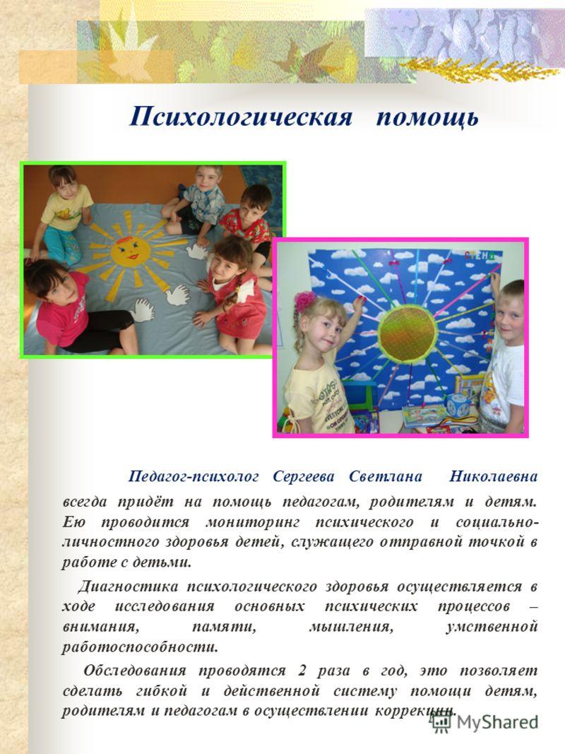 Психологическая помощь Педагог-психолог Сергеева Светлана Николаевна всегда придёт на помощь педагогам, родителям и детям. Ею проводится мониторинг психического и социально- личностного здоровья детей, служащего отправной точкой в работе с детьми. Ди