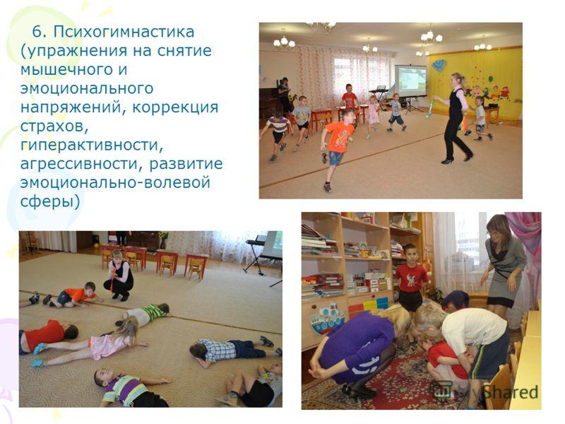 6. Психогимнастика (упражнения на снятие мышечного и эмоционального напряжений, коррекция страхов, гиперактивности, агрессивности, развитие эмоционально-волевой сферы)