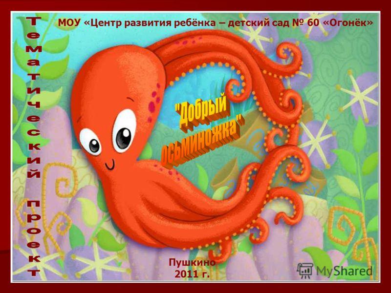 МОУ «Центр развития ребёнка – детский сад 60 «Огонёк» Пушкино 2011 г.