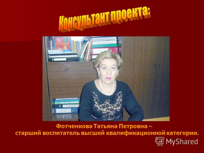 Фотченкова Татьяна Петровна – старший воспитатель высшей квалификационной категории.