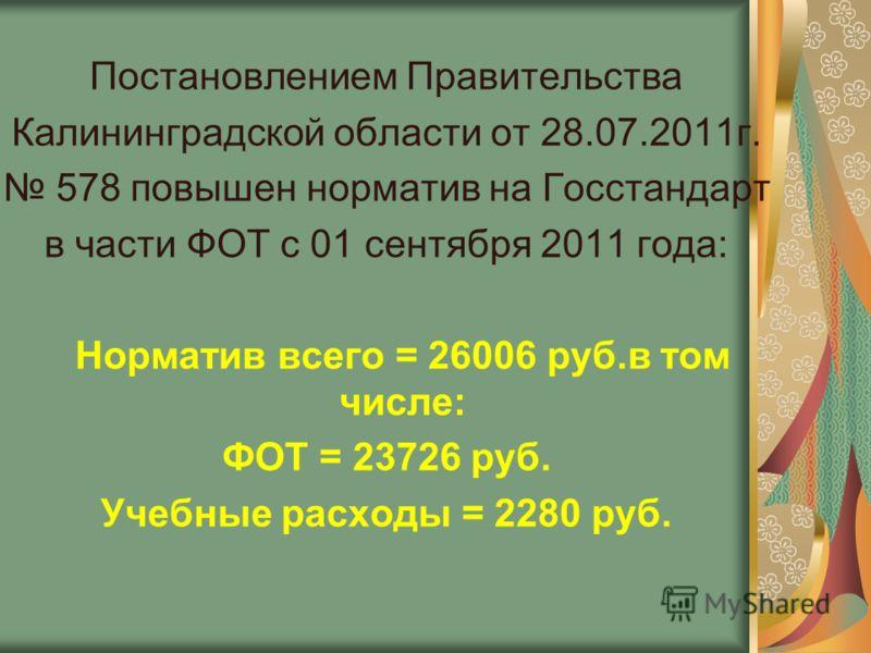Постановлением Правительства Калининградской области от 28.07.2011г. 578 повышен норматив на Госстандарт в части ФОТ с 01 сентября 2011 года: Норматив всего = 26006 руб.в том числе: ФОТ = 23726 руб. Учебные расходы = 2280 руб.