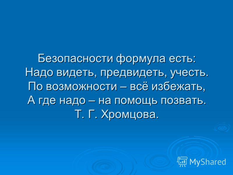 Безопасности формула есть: Надо видеть, предвидеть, учесть. По возможности – всё избежать, А где надо – на помощь позвать. Т. Г. Хромцова.