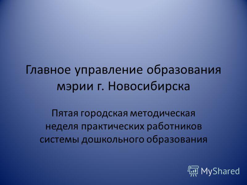Главное управление образования мэрии г. Новосибирска Пятая городская методическая неделя практических работников системы дошкольного образования