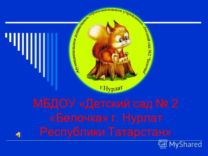 МБДОУ «Детский сад 2 «Белочка» г. Нурлат Республики Татарстан»