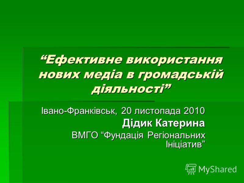 Ефективне використання нових медіа в громадській діяльності Івано-Франківськ, 20 листопада 2010 Дідик Катерина ВМГО Фундація Регіональних Ініціатив