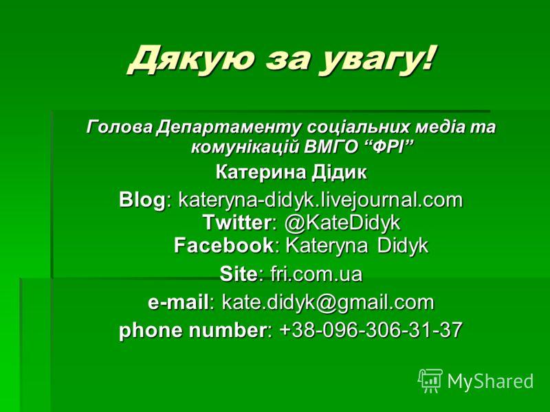 Дякую за увагу! Голова Департаменту соціальних медіа та комунікацій ВМГО ФРІ Катерина Дідик Blog: kateryna-didyk.livejournal.com Twitter: @KateDidyk Facebook: Kateryna Didyk Site: fri.com.ua e-mail: kate.didyk@gmail.com phone number: +38-096-306-31-3