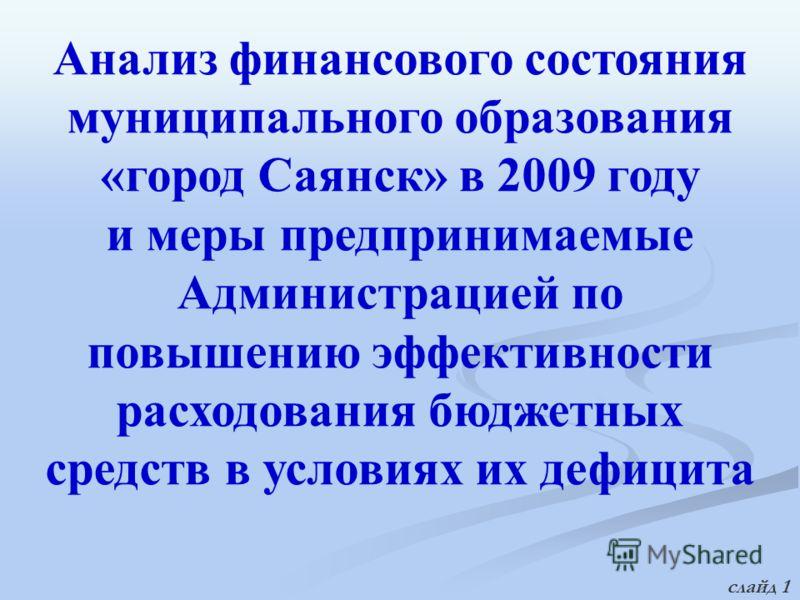 Анализ финансового состояния муниципального образования «город Саянск» в 2009 году и меры предпринимаемые Администрацией по повышению эффективности расходования бюджетных средств в условиях их дефицита слайд 1