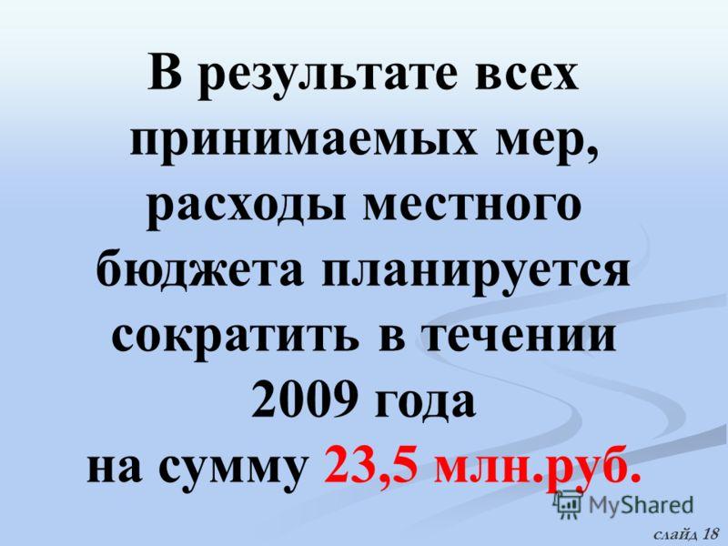 В результате всех принимаемых мер, расходы местного бюджета планируется сократить в течении 2009 года на сумму 23,5 млн.руб. слайд 18