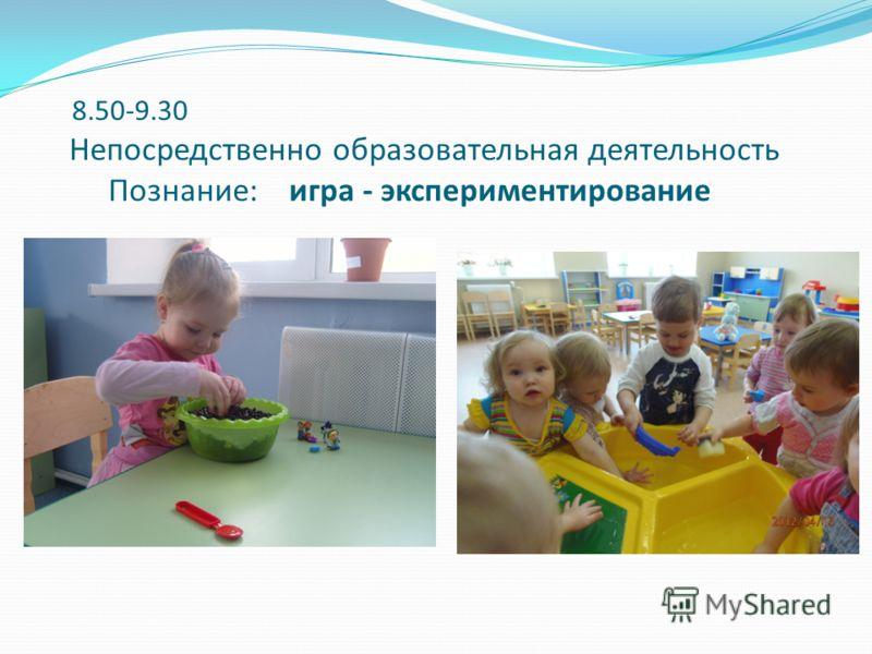 8.50-9.30 Непосредственно образовательная деятельность Познание: игра - экспериментирование