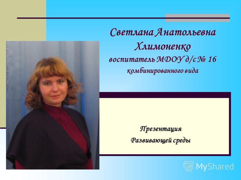 Светлана Анатольевна Хлимоненко воспитатель МДОУ д/с 16 комбинированного вида Презентация Развивающей среды