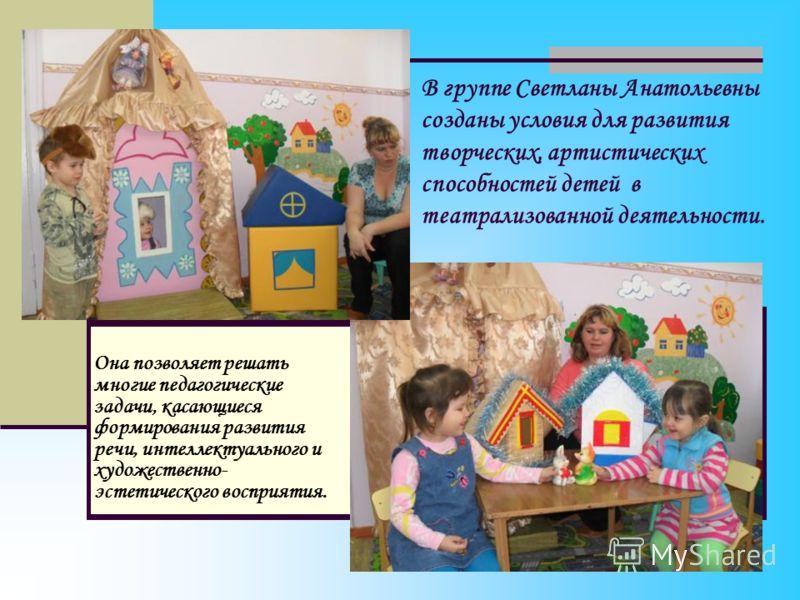 В группе Светланы Анатольевны созданы условия для развития творческих, артистических способностей детей в театрализованной деятельности. Она позволяет решать многие педагогические задачи, касающиеся формирования развития речи, интеллектуального и худ