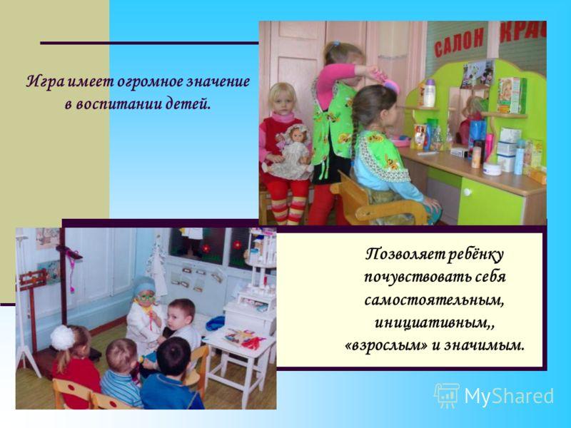 Игра имеет огромное значение в воспитании детей. Позволяет ребёнку почувствовать себя самостоятельным, инициативным,, «взрослым» и значимым.