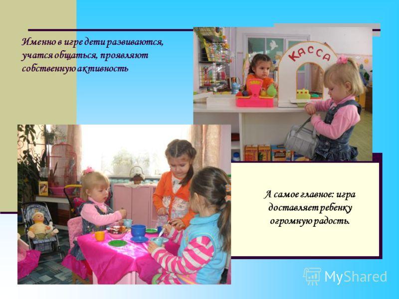 А самое главное: игра доставляет ребенку огромную радость. Именно в игре дети развиваются, учатся общаться, проявляют собственную активность