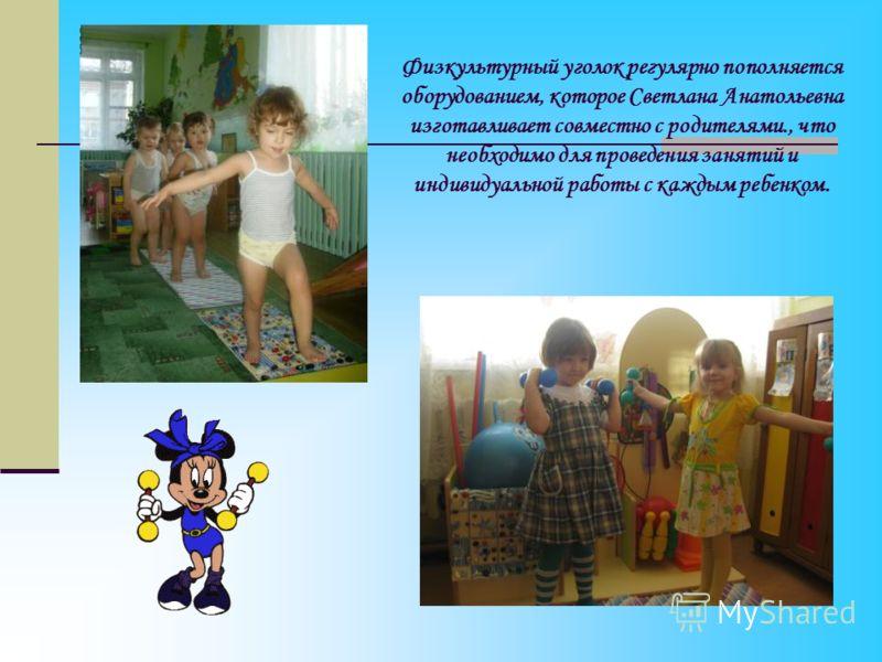 Физкультурный уголок регулярно пополняется оборудованием, которое Светлана Анатольевна изготавливает совместно с родителями., что необходимо для проведения занятий и индивидуальной работы с каждым ребенком.