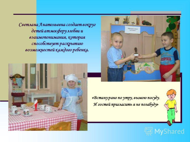 Светлана Анатольевна создает вокруг детей атмосферу любви и взаимопонимания, которая способствует раскрытию возможностей каждого ребенка. «Встану рано по утру, вымою посуду. И гостей пригласить я не позабуду»