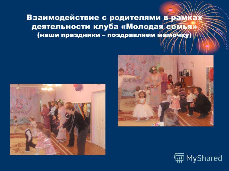 Взаимодействие с родителями в рамках деятельности клуба «Молодая семья» (наши праздники – поздравляем мамочку)