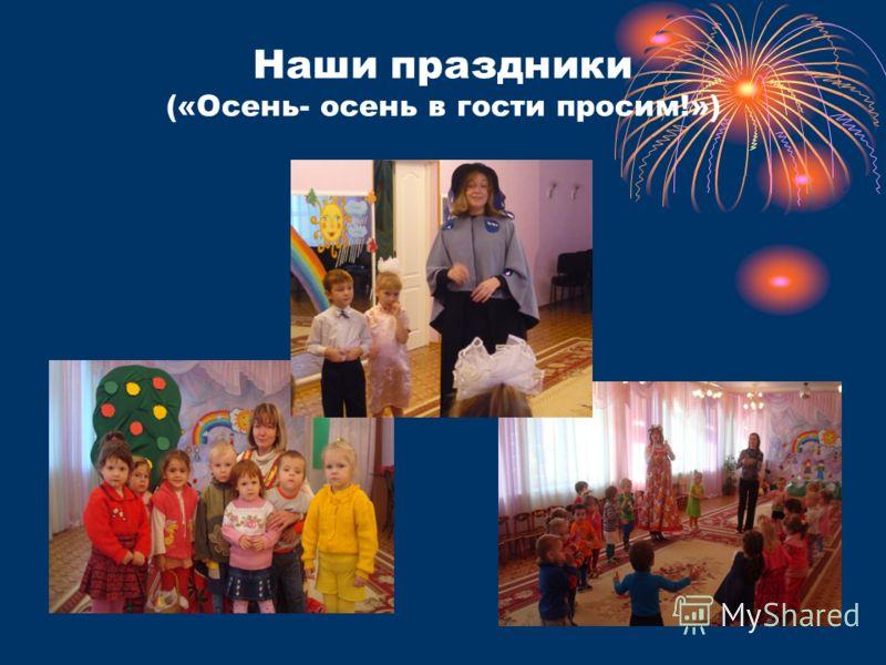 Наши праздники («Осень- осень в гости просим!»)