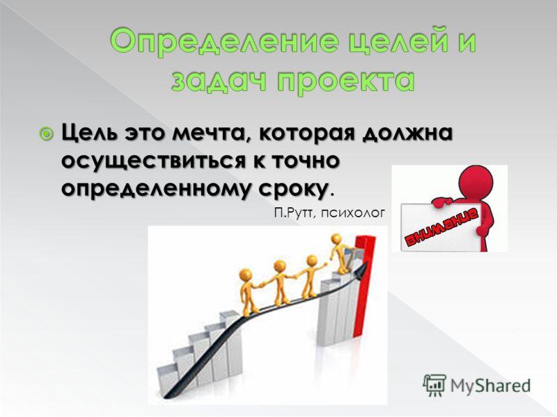 Цель это мечта, которая должна осуществиться к точно определенному сроку Цель это мечта, которая должна осуществиться к точно определенному сроку. П.Рутт, психолог