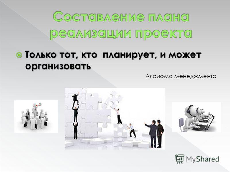 Только тот, кто планирует, и может организовать Только тот, кто планирует, и может организовать Аксиома менеджмента