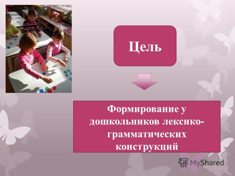 Формирование у дошкольников лексико- грамматических конструкций Цель