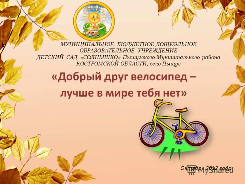 МУНИЦИПАЛЬНОЕ БЮДЖЕТНОЕ ДОШКОЛЬНОЕ ОБРАЗОВАТЕЛЬНОЕ УЧРЕЖДЕНИЕ ДЕТСКИЙ САД «СОЛНЫШКО» Пыщугского Муниципального района КОСТРОМСКОЙ ОБЛАСТИ, село Пыщуг «Добрый друг велосипед – лучше в мире тебя нет» Октябрь 2012 года