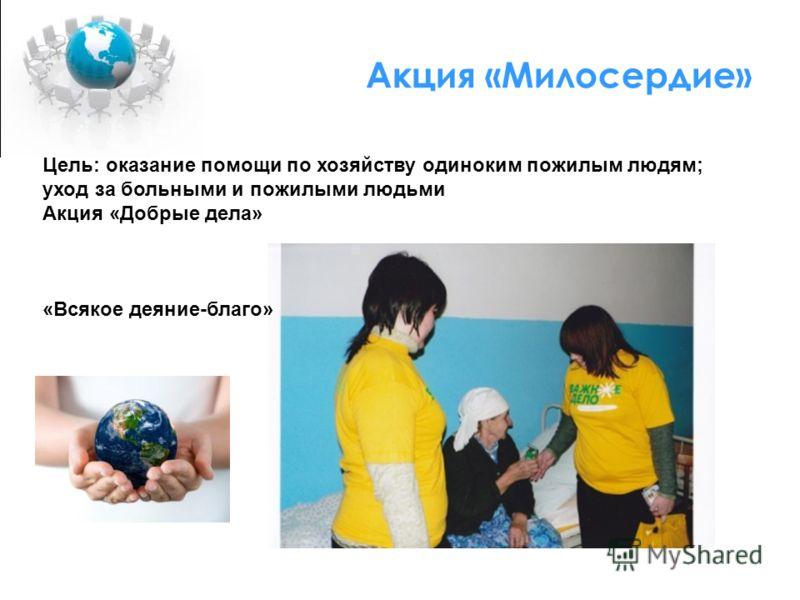Акция «Милосердие» Цель: оказание помощи по хозяйству одиноким пожилым людям; уход за больными и пожилыми людьми Акция «Добрые дела» «Всякое деяние-благо»