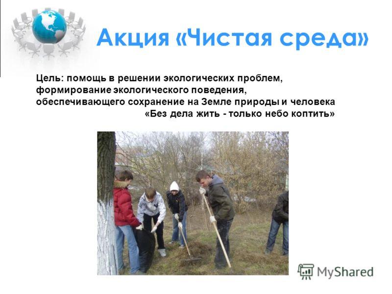 Акция «Чистая среда» Цель: помощь в решении экологических проблем, формирование экологического поведения, обеспечивающего сохранение на Земле природы и человека «Без дела жить - только небо коптить»