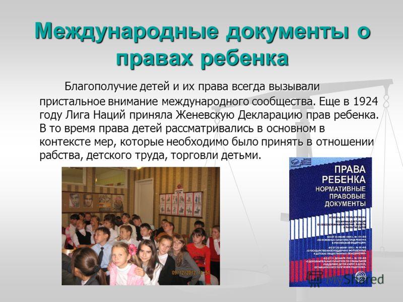 Международные документы о правах ребенка Благополучие детей и их права всегда вызывали пристальное внимание международного сообщества. Еще в 1924 году Лига Наций приняла Женевскую Декларацию прав ребенка. В то время права детей рассматривались в осно