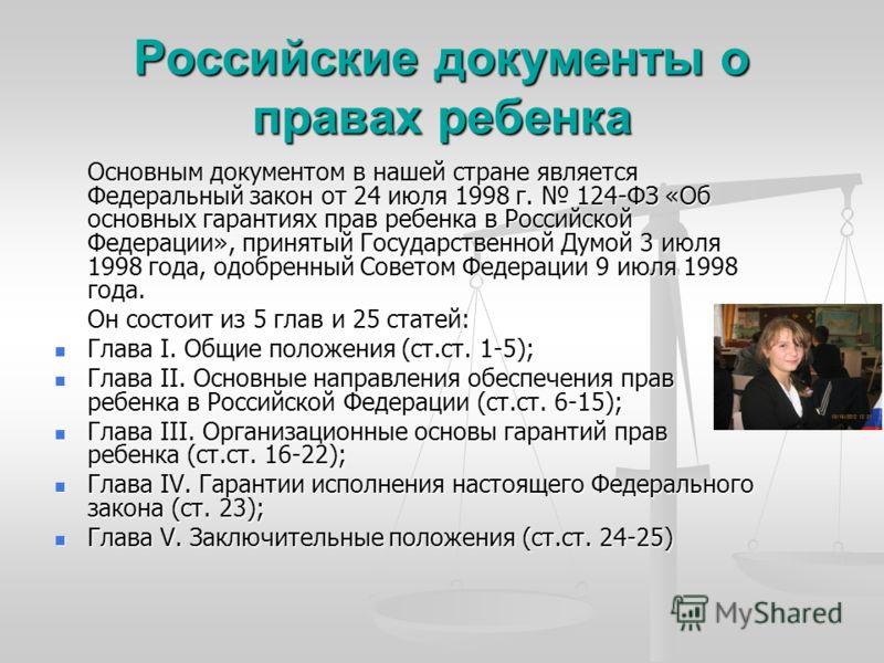 Российские документы о правах ребенка Основным документом в нашей стране является Федеральный закон от 24 июля 1998 г. 124-ФЗ «Об основных гарантиях прав ребенка в Российской Федерации», принятый Государственной Думой 3 июля 1998 года, одобренный Сов