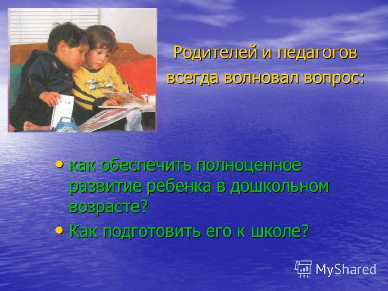 Родителей и педагогов всегда волновал вопрос: как обеспечить полноценное развитие ребенка в дошкольном возрасте? как обеспечить полноценное развитие ребенка в дошкольном возрасте? Как подготовить его к школе? Как подготовить его к школе?