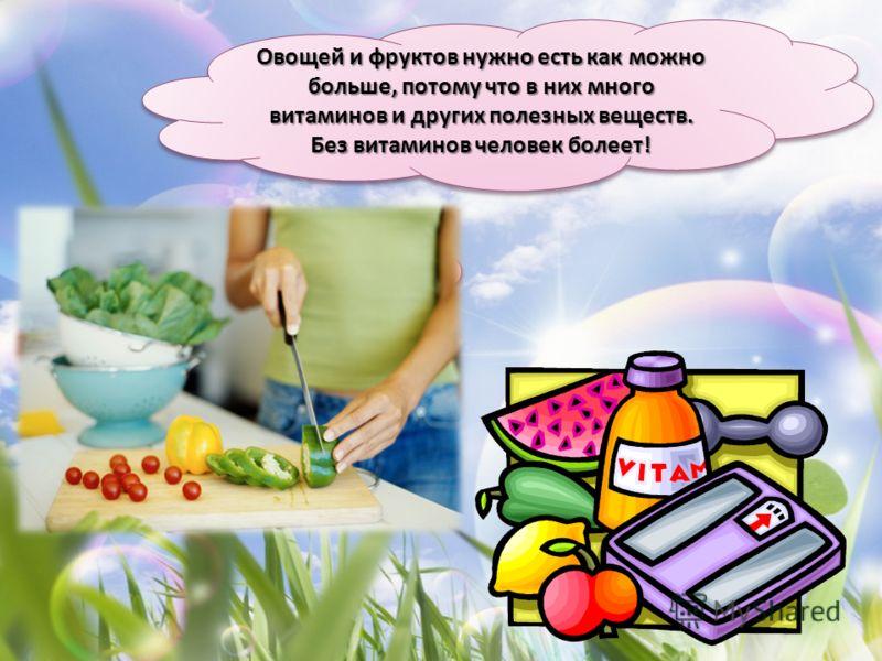 Овощей и фруктов нужно есть как можно больше, потому что в них много витаминов и других полезных веществ. Без витаминов человек болеет!