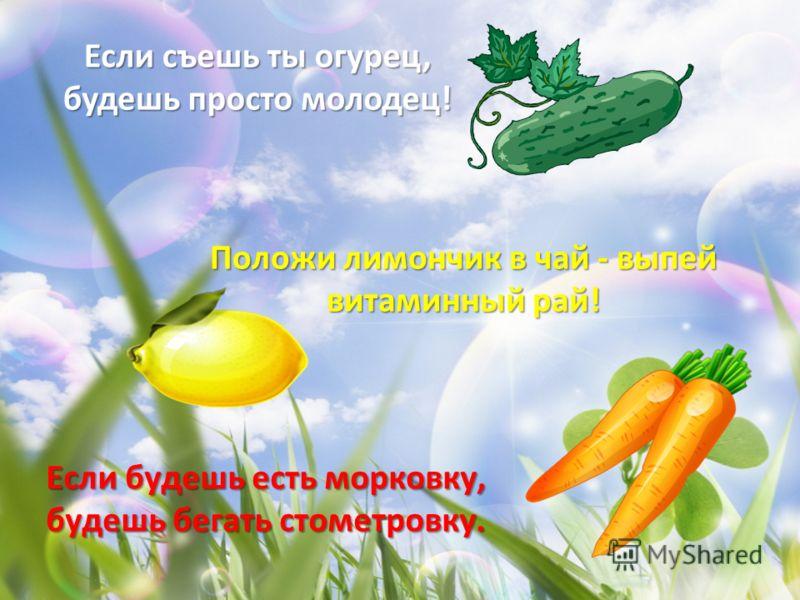 Если будешь есть морковку, будешь бегать стометровку. Положи лимончик в чай - выпей витаминный рай!