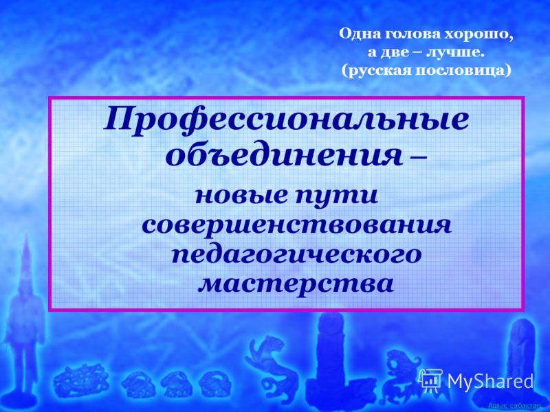 Ашық сабақтар Одна голова хорошо, а две – лучше. (русская пословица) Профессиональные объединения – новые пути совершенствования педагогического мастерства