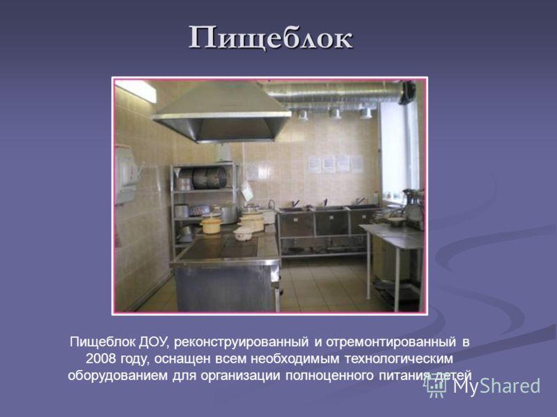 Пищеблок Пищеблок ДОУ, реконструированный и отремонтированный в 2008 году, оснащен всем необходимым технологическим оборудованием для организации полноценного питания детей