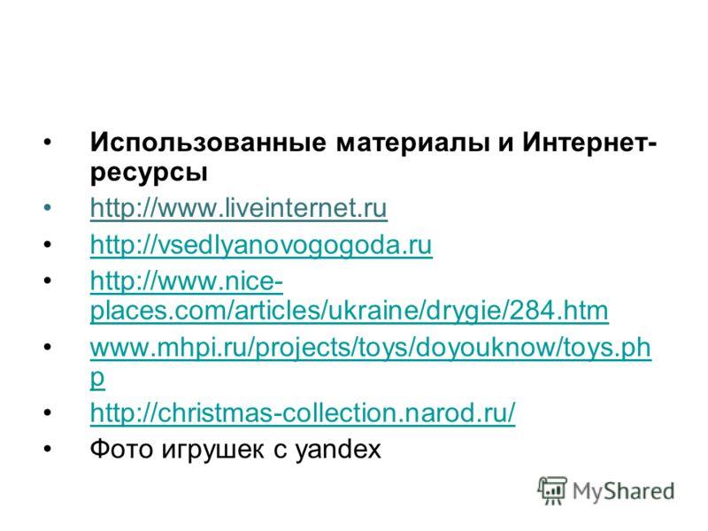 Использованные материалы и Интернет- ресурсы http://www.liveinternet.ru http://vsedlyanovogogoda.ru http://www.nice- places.com/articles/ukraine/drygie/284.htmhttp://www.nice- places.com/articles/ukraine/drygie/284.htm www.mhpi.ru/projects/toys/doyou