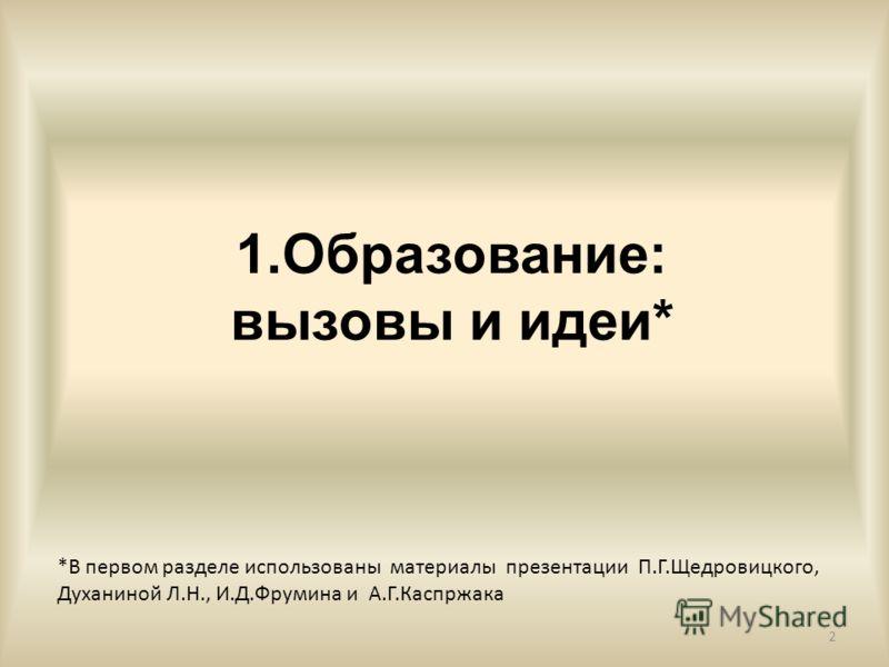 1.Образование: вызовы и идеи* 2 *В первом разделе использованы материалы презентации П.Г.Щедровицкого, Духаниной Л.Н., И.Д.Фрумина и А.Г.Каспржака