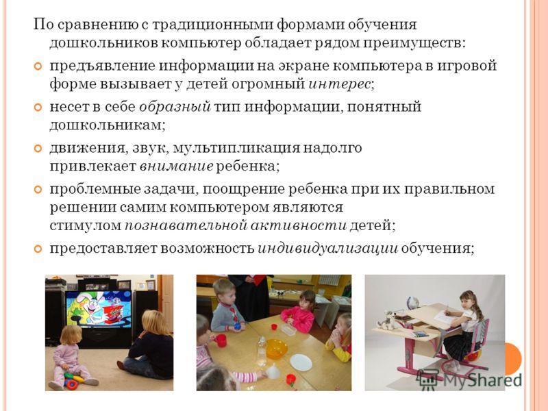 По сравнению с традиционными формами обучения дошкольников компьютер обладает рядом преимуществ: предъявление информации на экране компьютера в игровой форме вызывает у детей огромный интерес ; несет в себе образный тип информации, понятный дошкольни