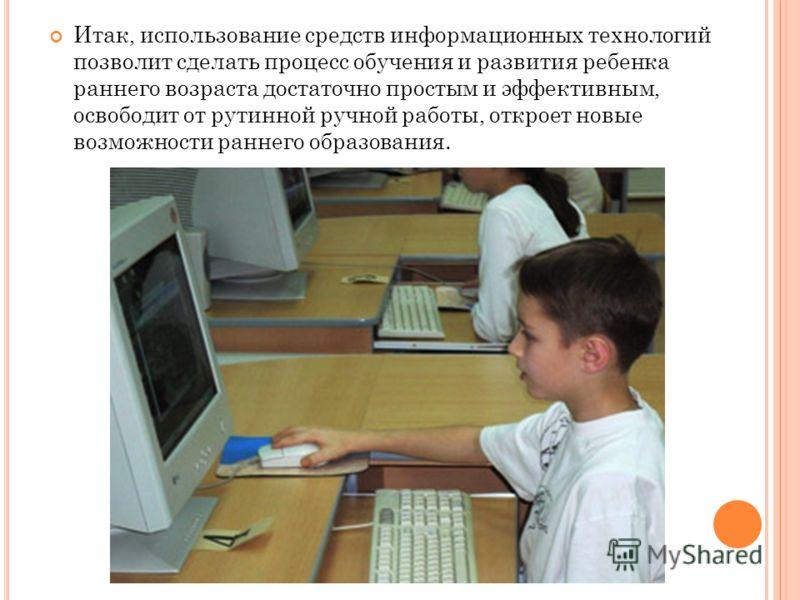 Итак, использование средств информационных технологий позволит сделать процесс обучения и развития ребенка раннего возраста достаточно простым и эффективным, освободит от рутинной ручной работы, откроет новые возможности раннего образования.