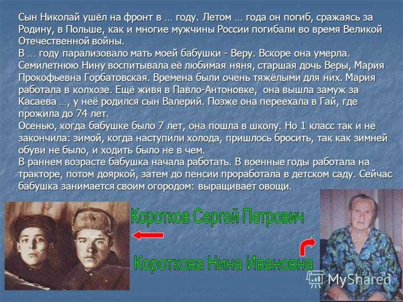 Сын Николай ушёл на фронт в … году. Летом … года он погиб, сражаясь за Родину, в Польше, как и многие мужчины России погибали во время Великой Отечественной войны. В … году парализовало мать моей бабушки - Веру. Вскоре она умерла. Семилетнюю Нину вос