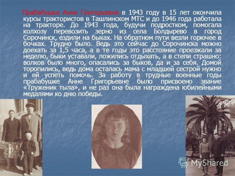 Прабабушка Анна Григорьевна в 1943 году в 15 лет окончила курсы трактористов в Ташлинском МТС и до 1946 года работала на тракторе. До 1943 года, будучи подростком, помогала колхозу перевозить зерно из села Болдырево в город Сорочинск, ездили на быках