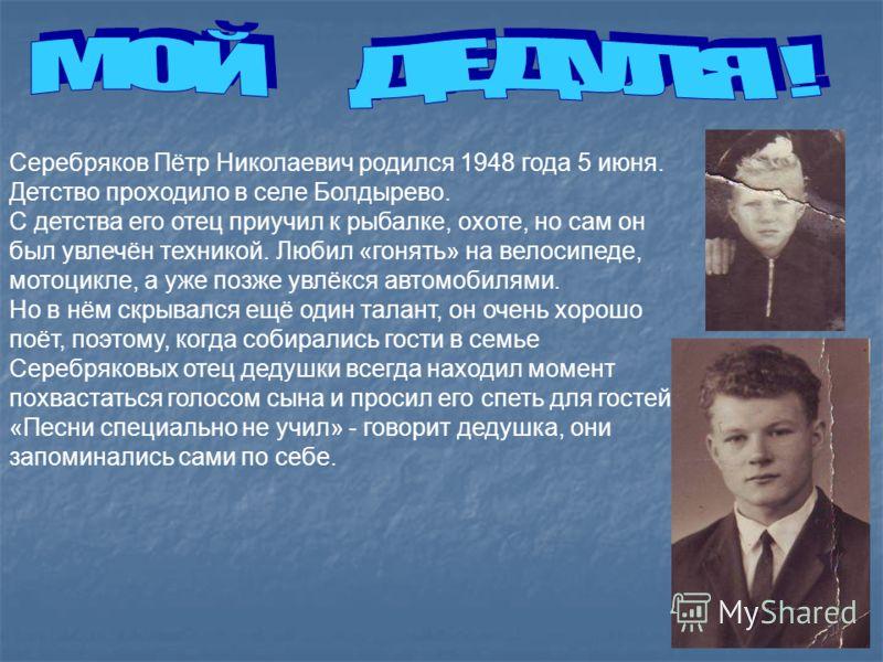 Серебряков Пётр Николаевич родился 1948 года 5 июня. Детство проходило в селе Болдырево. С детства его отец приучил к рыбалке, охоте, но сам он был увлечён техникой. Любил «гонять» на велосипеде, мотоцикле, а уже позже увлёкся автомобилями. Но в нём